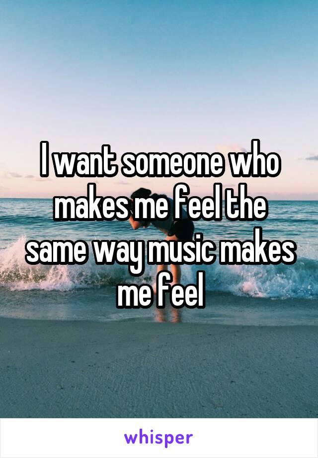 I want someone who makes me feel the same way music makes me feel