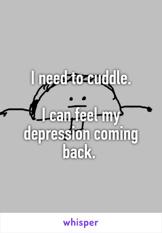 I need to cuddle.  I can feel my depression coming back.