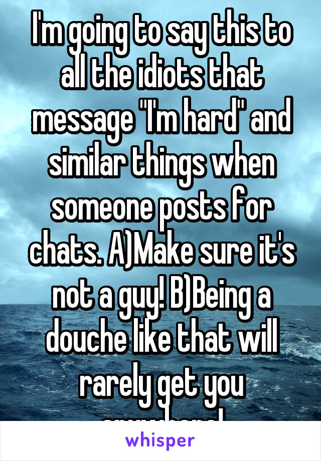 """I'm going to say this to all the idiots that message """"I'm hard"""" and similar things when someone posts for chats. A)Make sure it's not a guy! B)Being a douche like that will rarely get you anywhere!"""