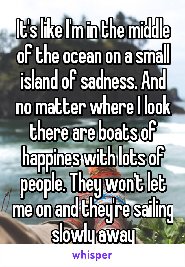 It's like I'm in the middle of the ocean on a small island of sadness. And no matter where I look there are boats of happines with lots of people. They won't let me on and they're sailing slowly away