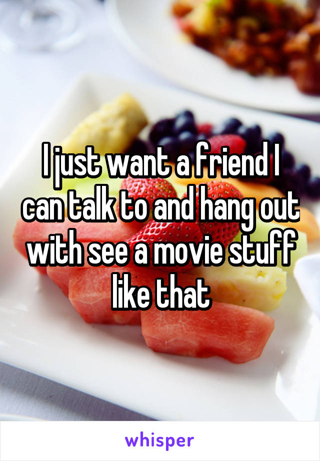 I just want a friend I can talk to and hang out with see a movie stuff like that