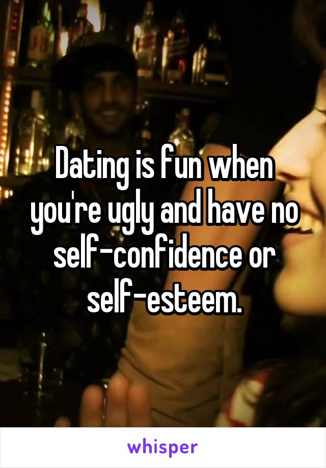 Dating is fun when you're ugly and have no self-confidence or self-esteem.