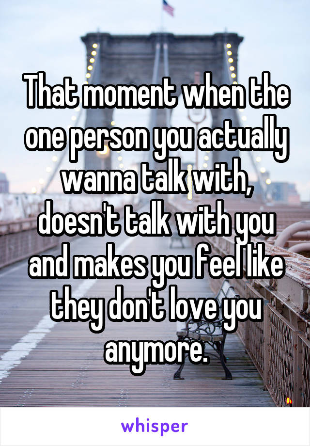That moment when the one person you actually wanna talk with, doesn't talk with you and makes you feel like they don't love you anymore.