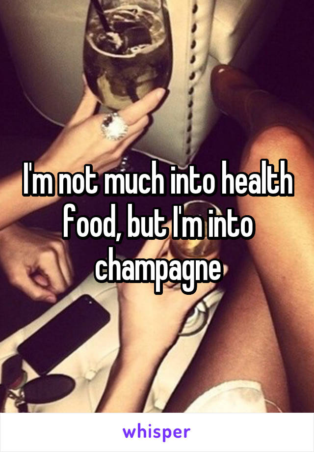 I'm not much into health food, but I'm into champagne