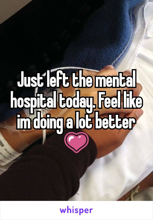Just left the mental hospital today. Feel like im doing a lot better 💗