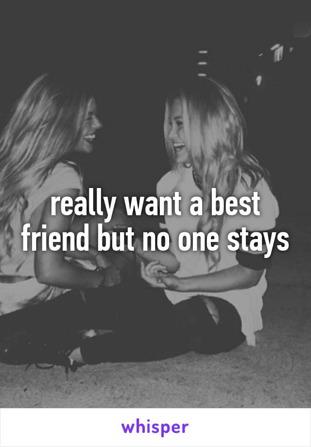 really want a best friend but no one stays