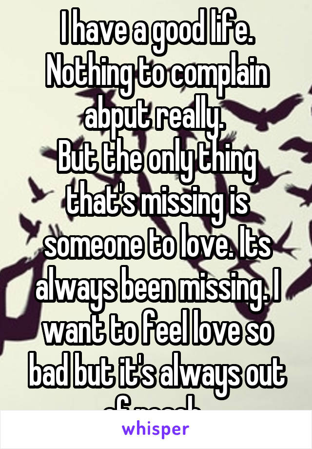 I have a good life. Nothing to complain abput really.  But the only thing that's missing is someone to love. Its always been missing. I want to feel love so bad but it's always out of reach.