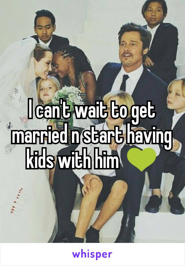 I can't wait to get married n start having kids with him  💚
