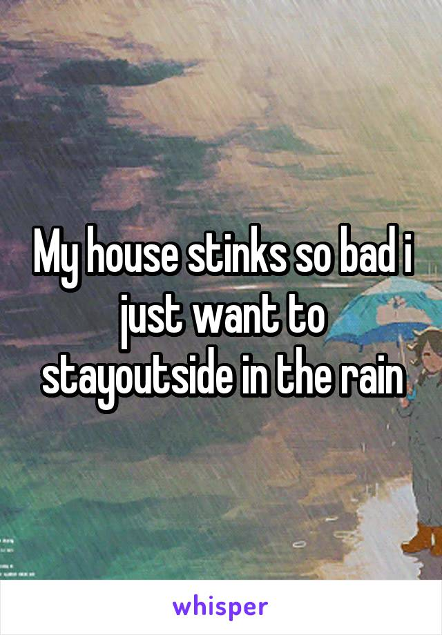 My house stinks so bad i just want to stayoutside in the rain