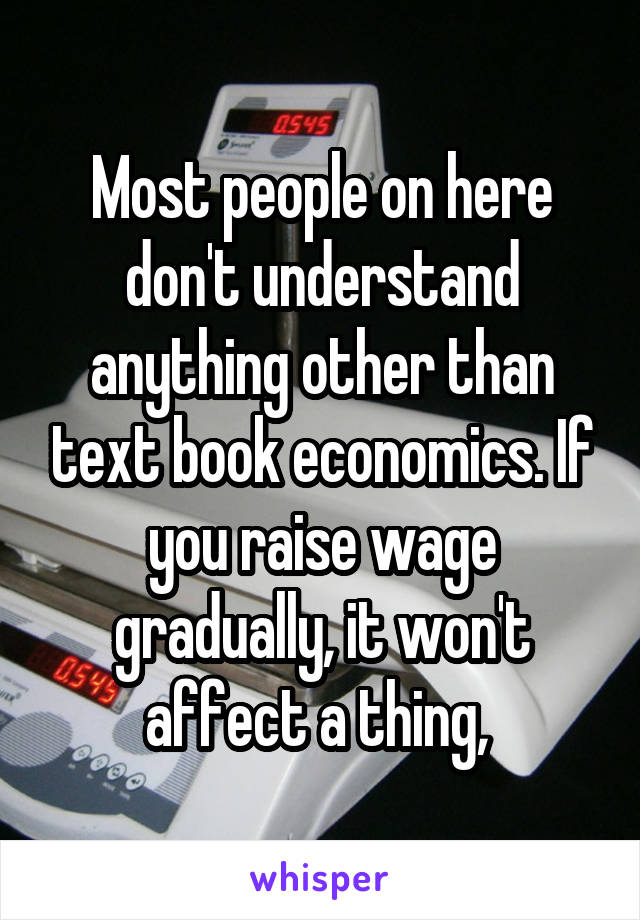 Most people on here don't understand anything other than text book economics. If you raise wage gradually, it won't affect a thing,