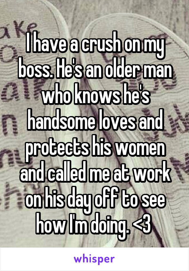I have a crush on my boss. He's an older man who knows he's handsome loves and protects his women and called me at work on his day off to see how I'm doing. <3