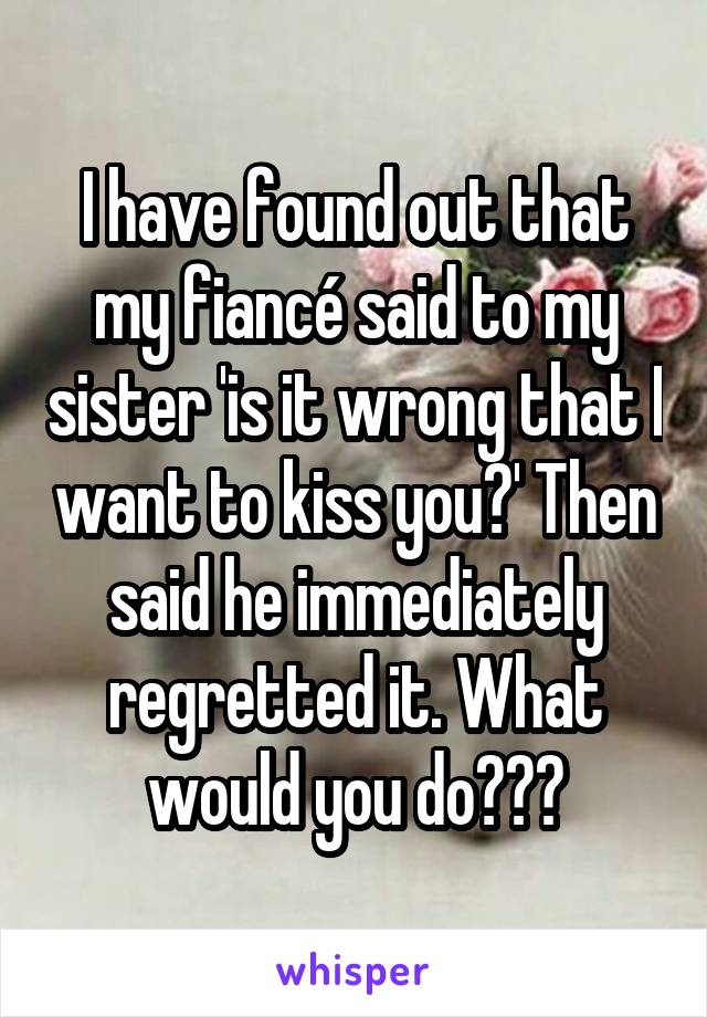 I have found out that my fiancé said to my sister 'is it wrong that I want to kiss you?' Then said he immediately regretted it. What would you do???