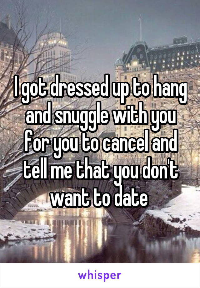 I got dressed up to hang and snuggle with you for you to cancel and tell me that you don't want to date