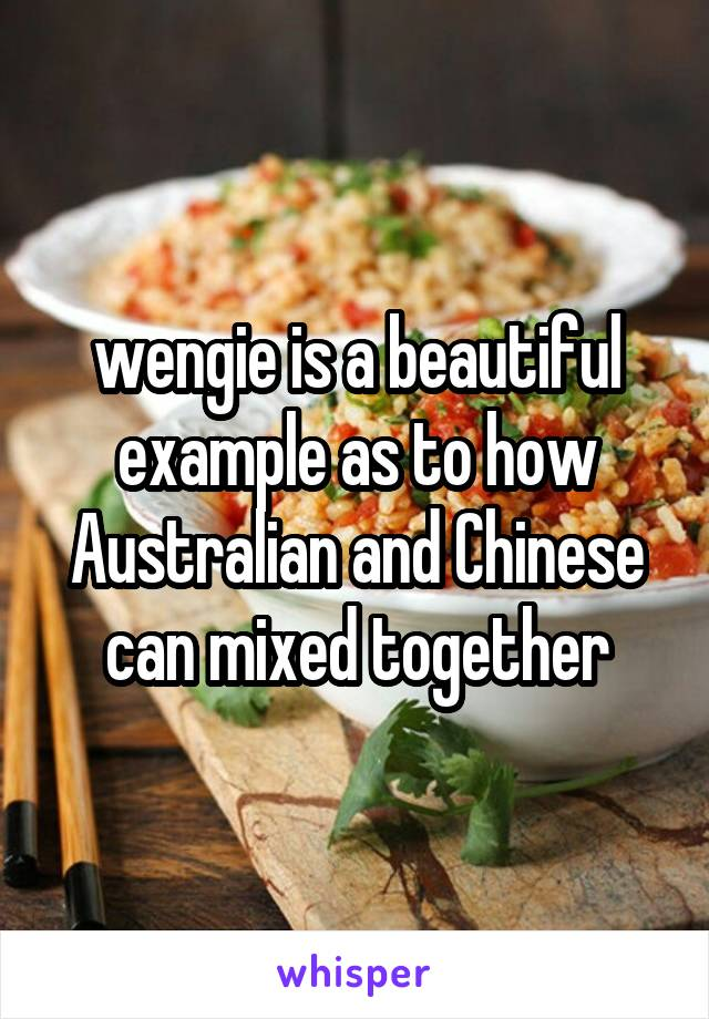 wengie is a beautiful example as to how Australian and Chinese can mixed together