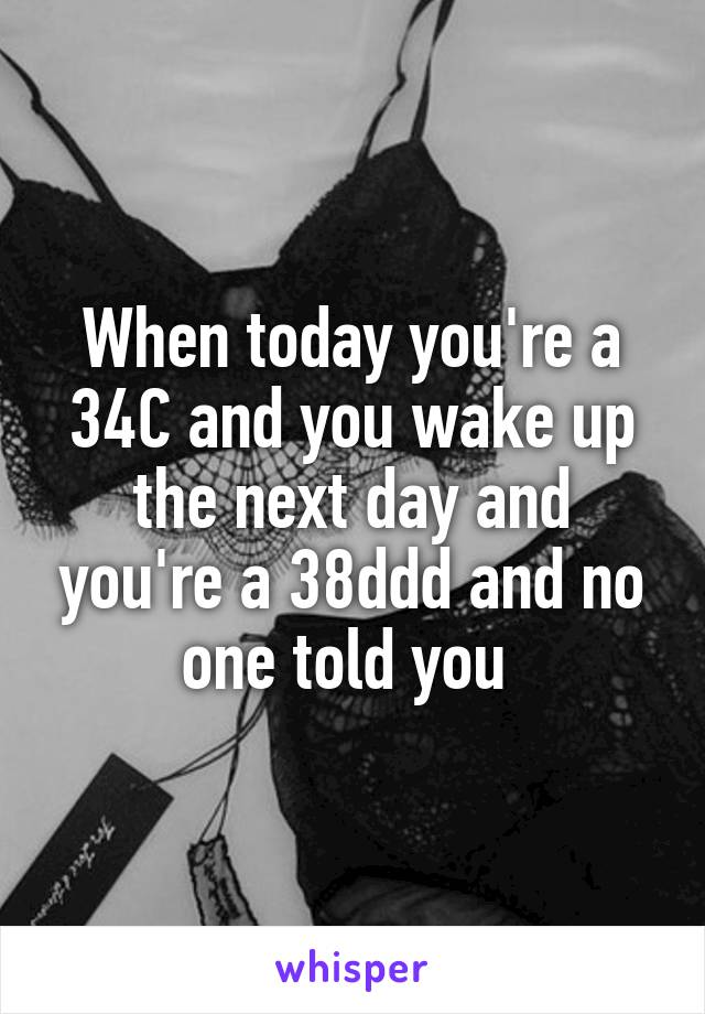 When today you're a 34C and you wake up the next day and you're a 38ddd and no one told you