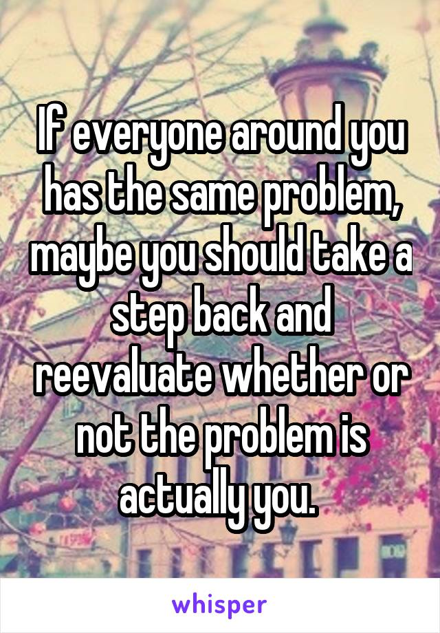 If everyone around you has the same problem, maybe you should take a step back and reevaluate whether or not the problem is actually you.