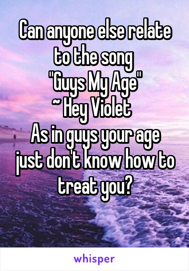 """Can anyone else relate to the song  """"Guys My Age"""" ~ Hey Violet   As in guys your age just don't know how to treat you?"""
