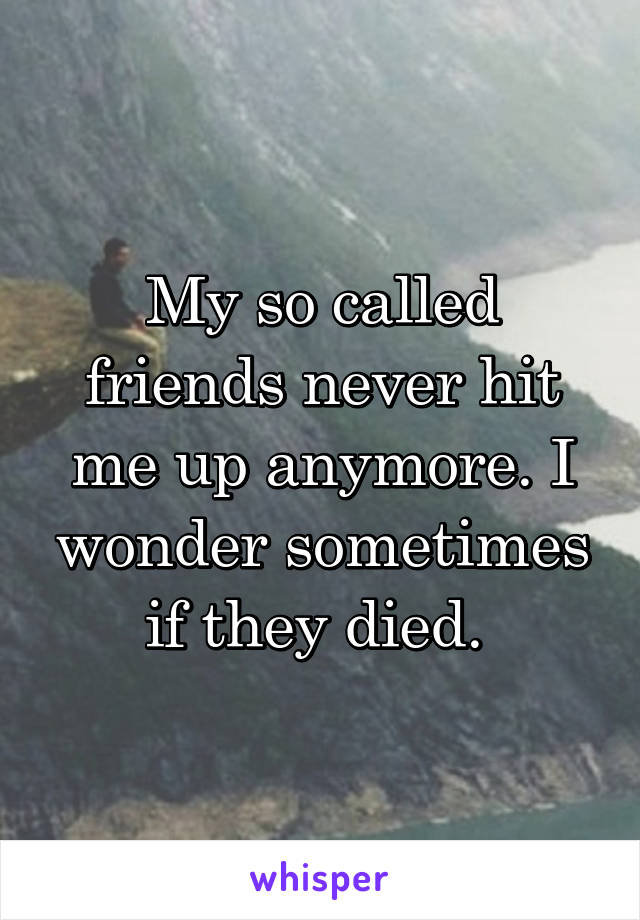 My so called friends never hit me up anymore. I wonder sometimes if they died.