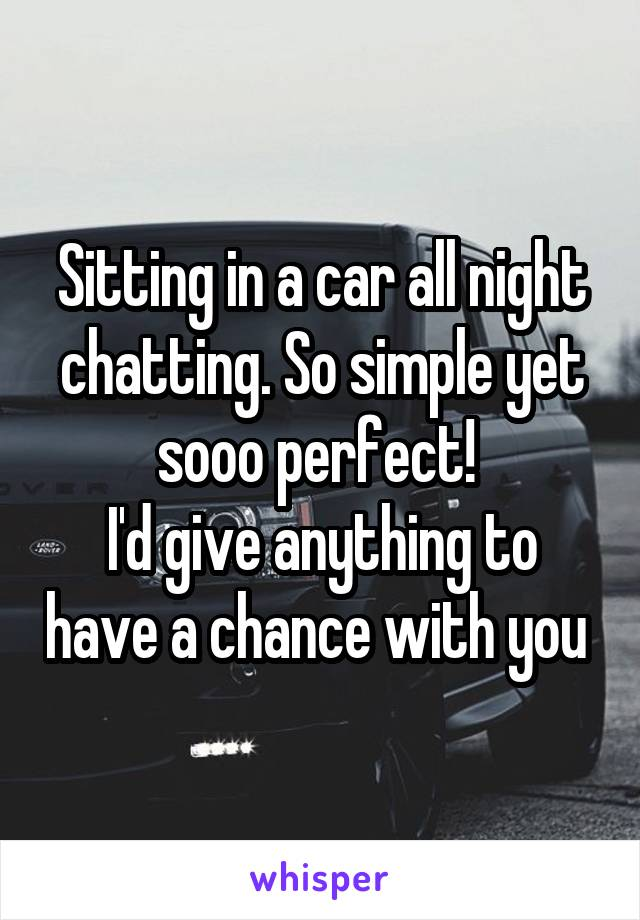 Sitting in a car all night chatting. So simple yet sooo perfect!  I'd give anything to have a chance with you