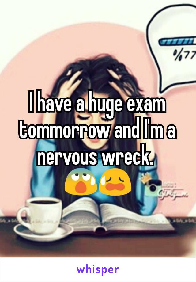 I have a huge exam tommorrow and I'm a nervous wreck.  😰😥