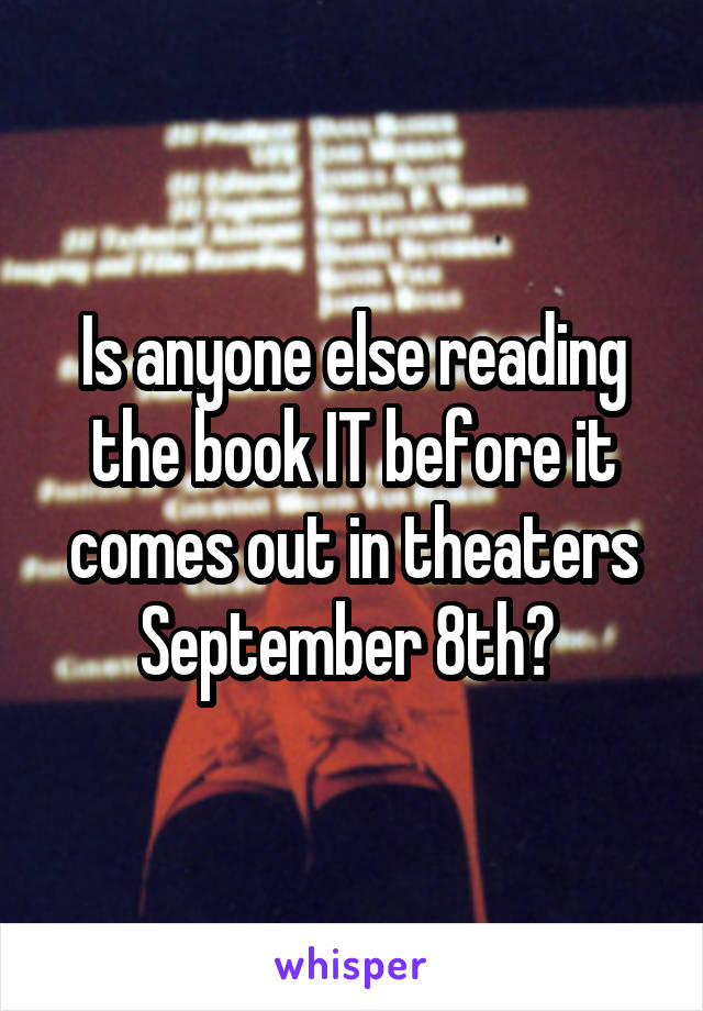 Is anyone else reading the book IT before it comes out in theaters September 8th?