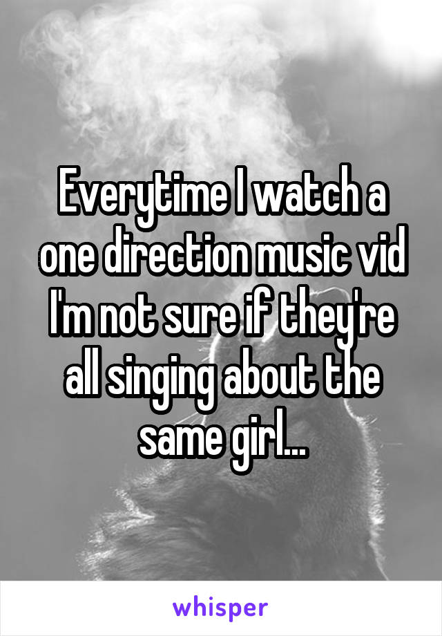 Everytime I watch a one direction music vid I'm not sure if they're all singing about the same girl...