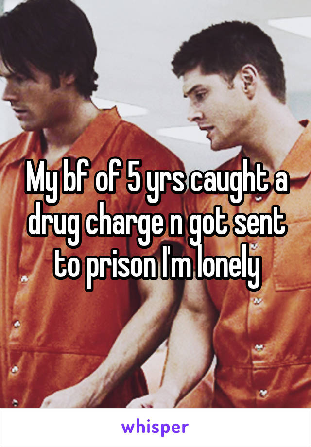 My bf of 5 yrs caught a drug charge n got sent to prison I'm lonely