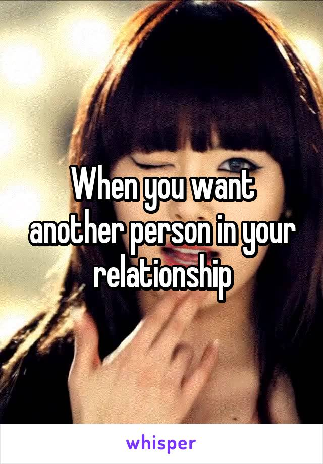When you want another person in your relationship