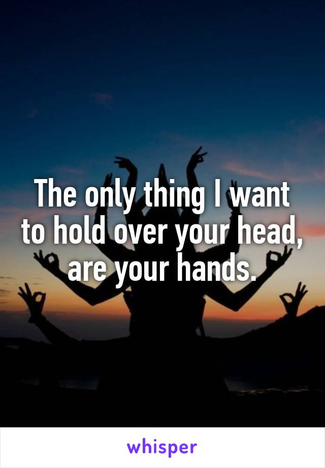 The only thing I want to hold over your head, are your hands.