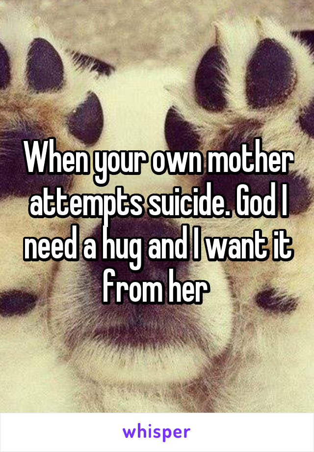 When your own mother attempts suicide. God I need a hug and I want it from her