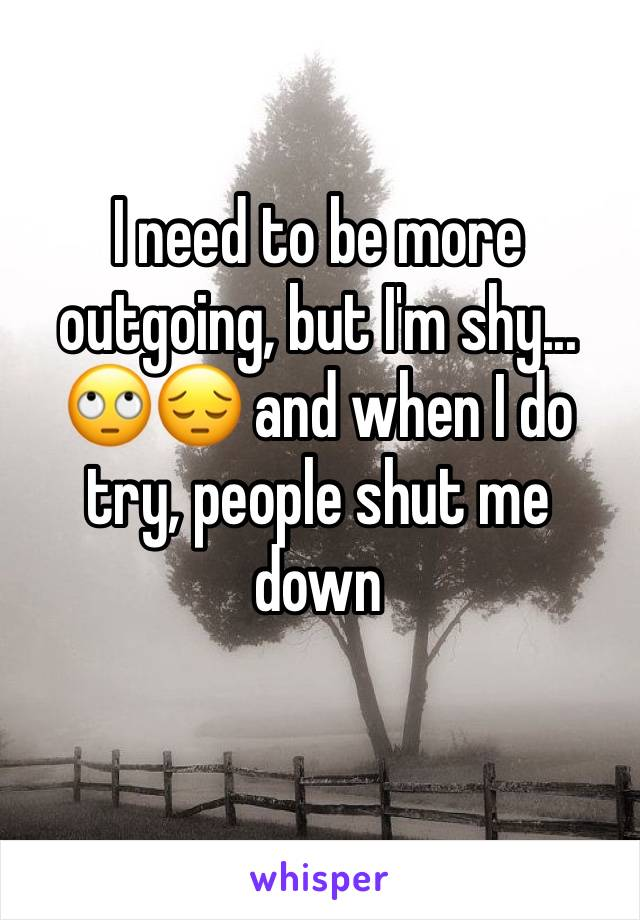I need to be more outgoing, but I'm shy... 🙄😔 and when I do try, people shut me  down