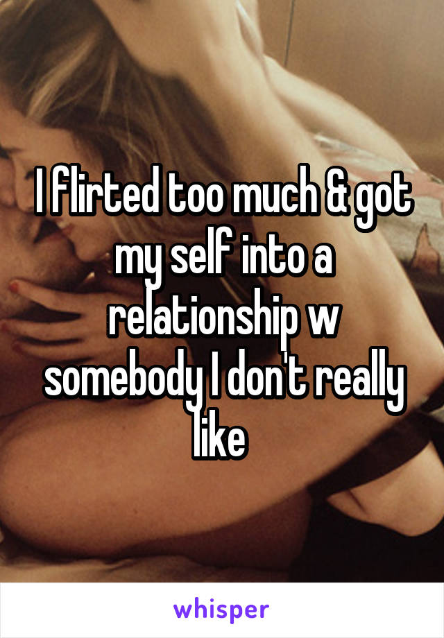 I flirted too much & got my self into a relationship w somebody I don't really like