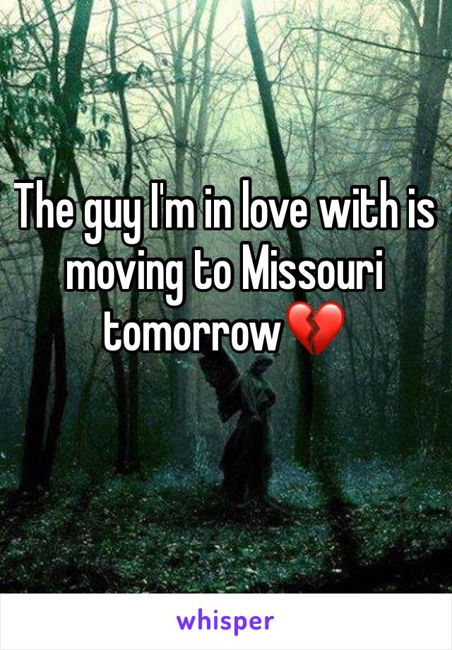 The guy I'm in love with is moving to Missouri tomorrow💔