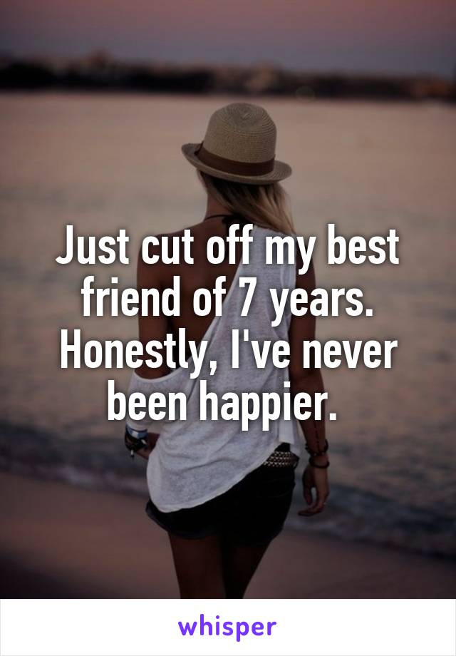 Just cut off my best friend of 7 years. Honestly, I've never been happier.