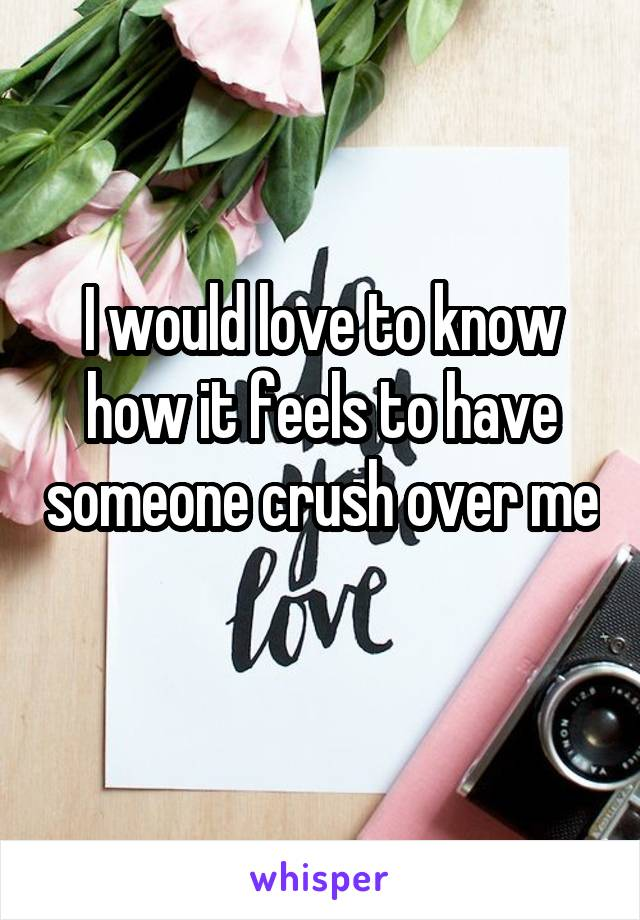 I would love to know how it feels to have someone crush over me
