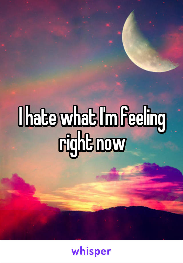 I hate what I'm feeling right now