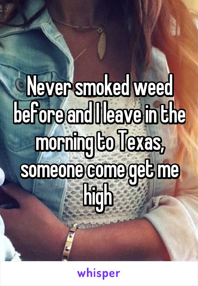 Never smoked weed before and I leave in the morning to Texas, someone come get me high