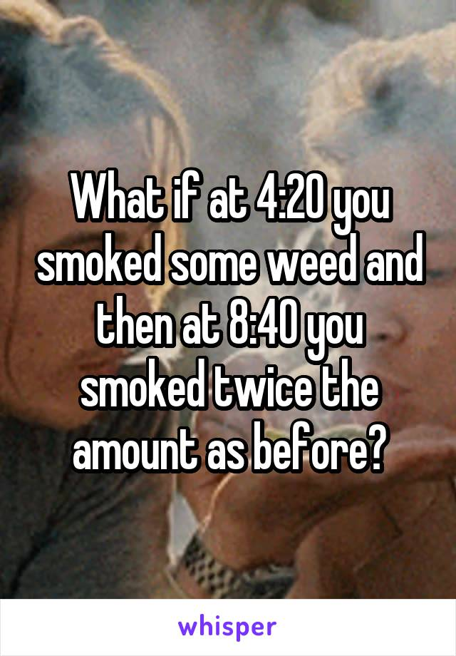 What if at 4:20 you smoked some weed and then at 8:40 you smoked twice the amount as before?
