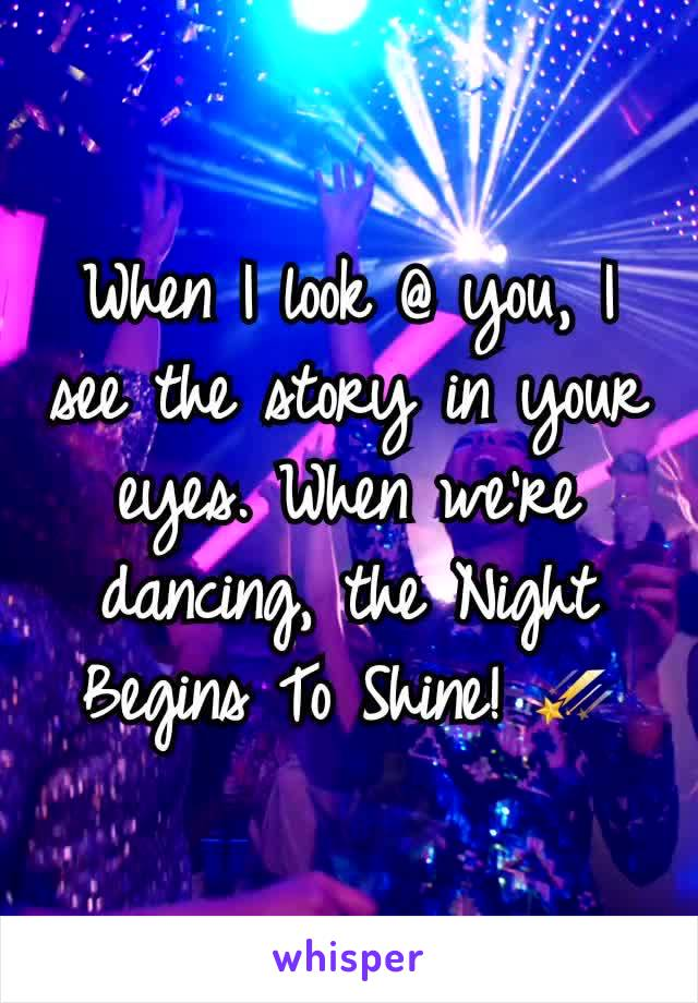 When I look @ you, I see the story in your eyes. When we're dancing, the Night Begins To Shine! ☄