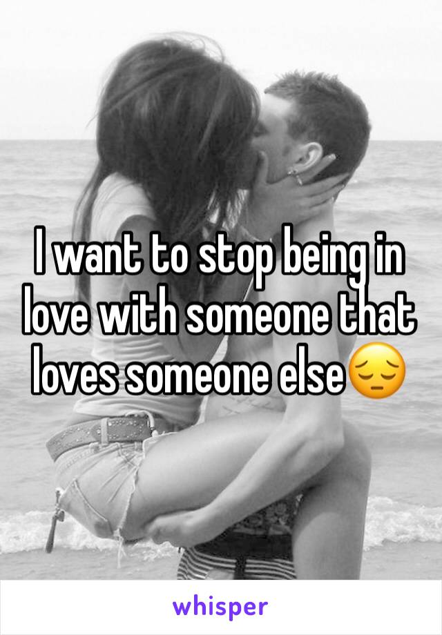 I want to stop being in love with someone that loves someone else😔