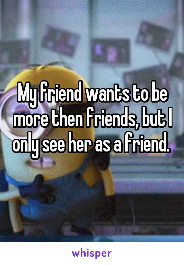 My friend wants to be more then friends, but I only see her as a friend.