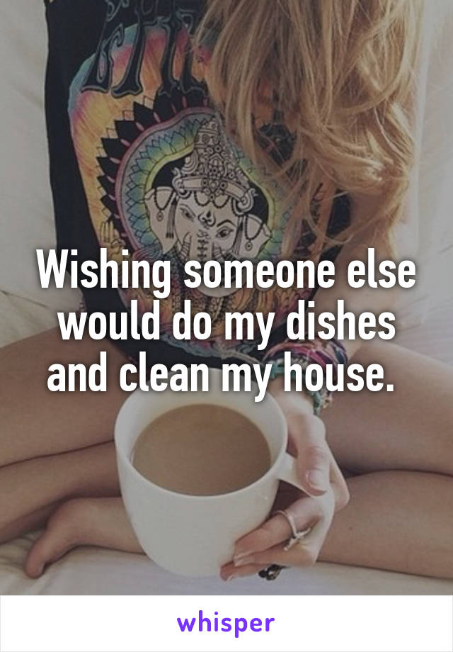 Wishing someone else would do my dishes and clean my house.