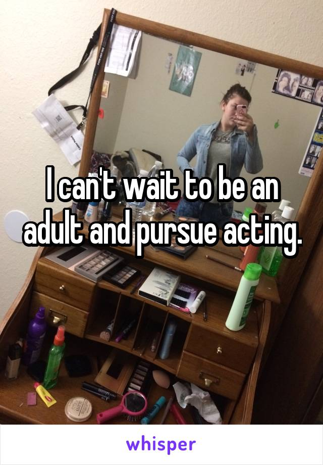 I can't wait to be an adult and pursue acting.