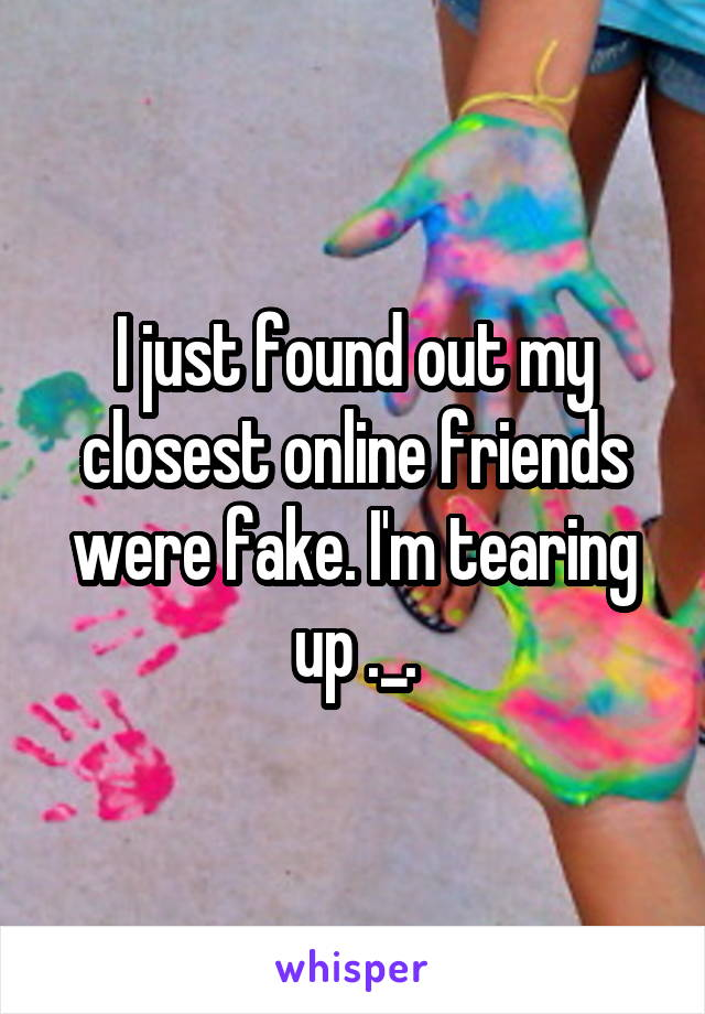 I just found out my closest online friends were fake. I'm tearing up ._.