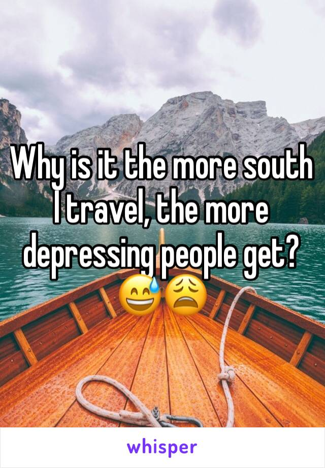 Why is it the more south I travel, the more depressing people get? 😅😩