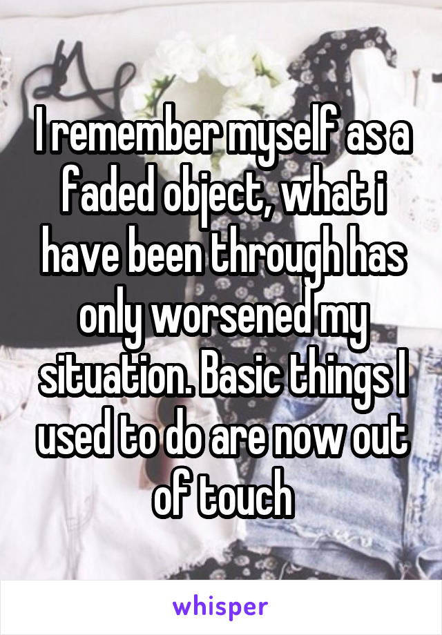 I remember myself as a faded object, what i have been through has only worsened my situation. Basic things I used to do are now out of touch