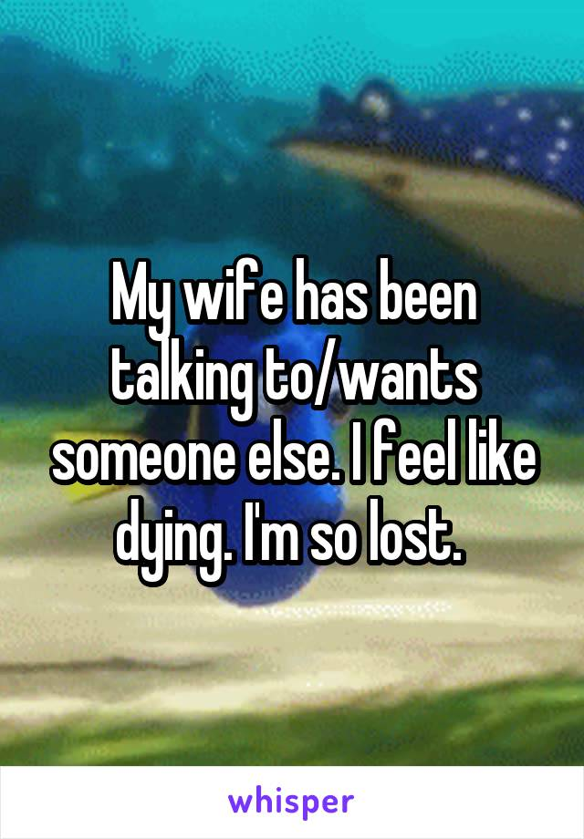 My wife has been talking to/wants someone else. I feel like dying. I'm so lost.