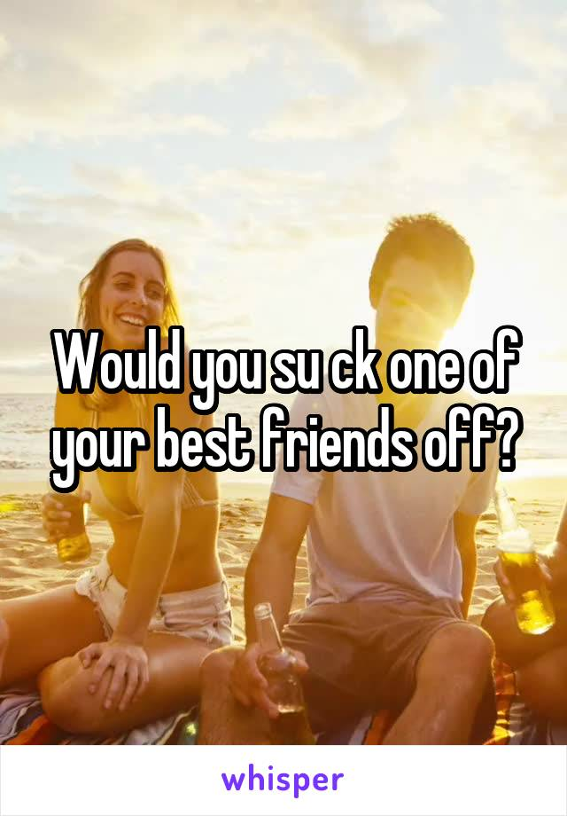 Would you su ck one of your best friends off?