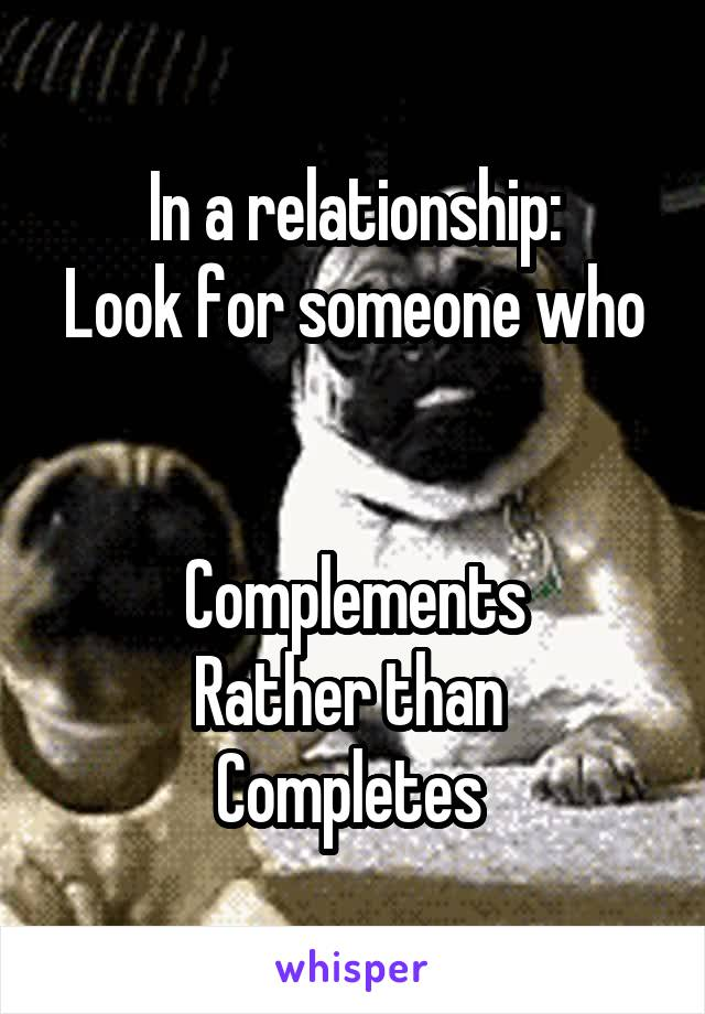 In a relationship: Look for someone who   Complements Rather than  Completes