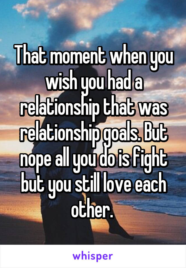 That moment when you wish you had a relationship that was relationship goals. But nope all you do is fight but you still love each other.